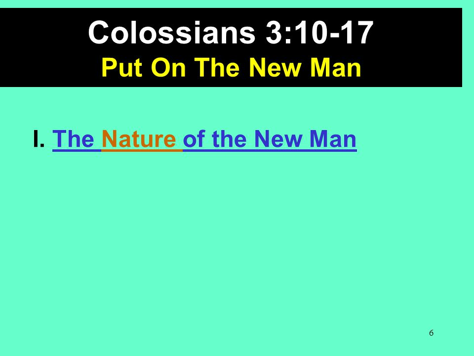 Colossians 3:10-17 Put On The New Man I. The Nature of the New Man