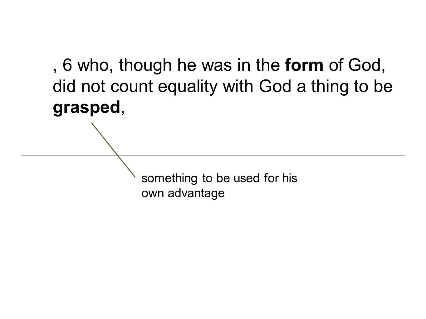 , 6 who, though he was in the form of God, did not count equality with God a thing to be grasped,