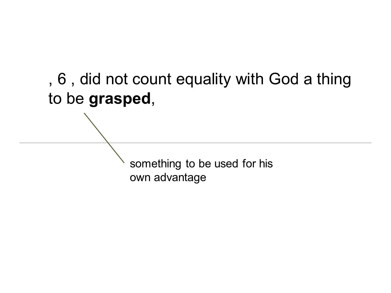 , 6 , did not count equality with God a thing to be grasped,
