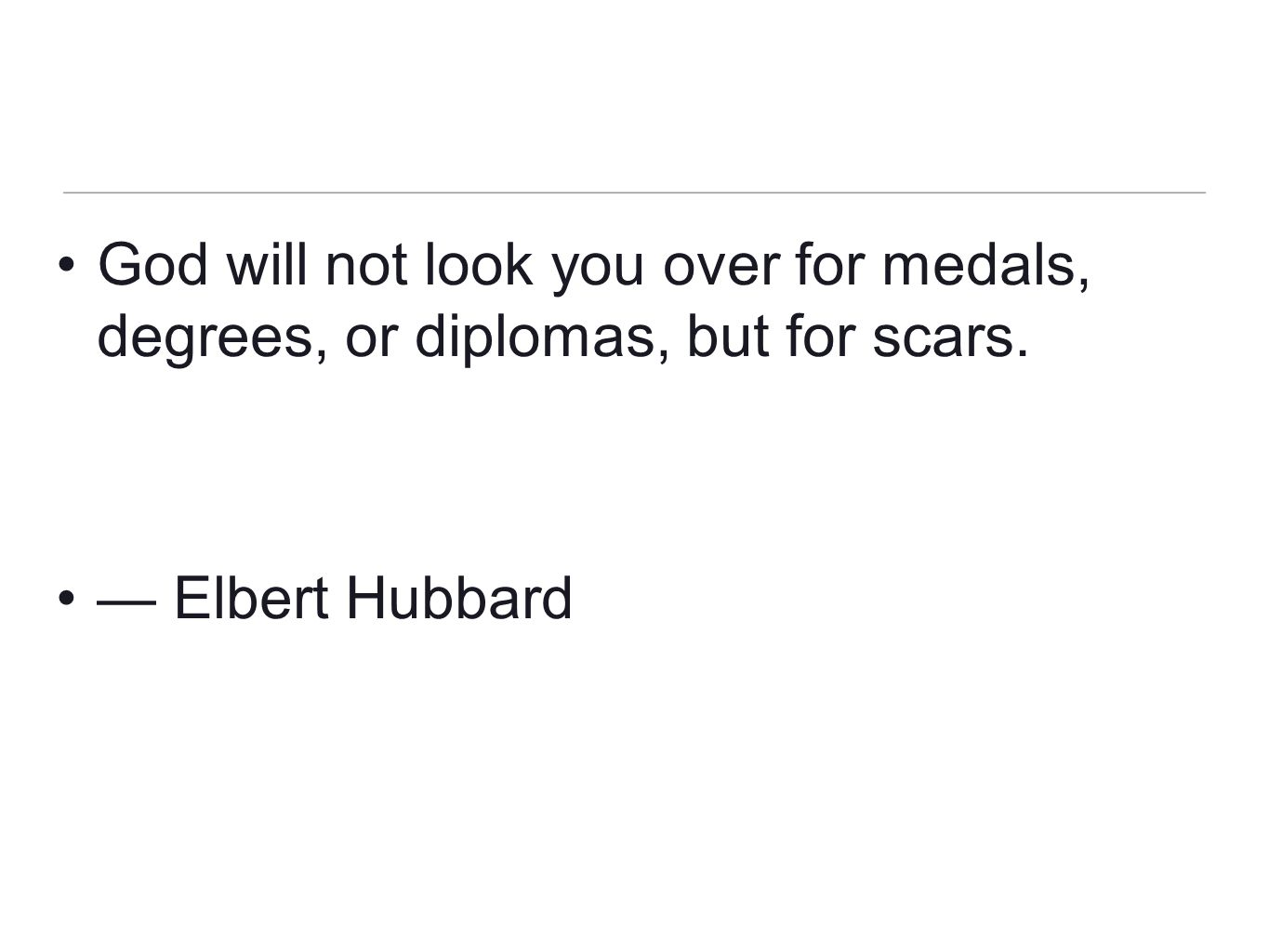 God will not look you over for medals, degrees, or diplomas, but for scars.