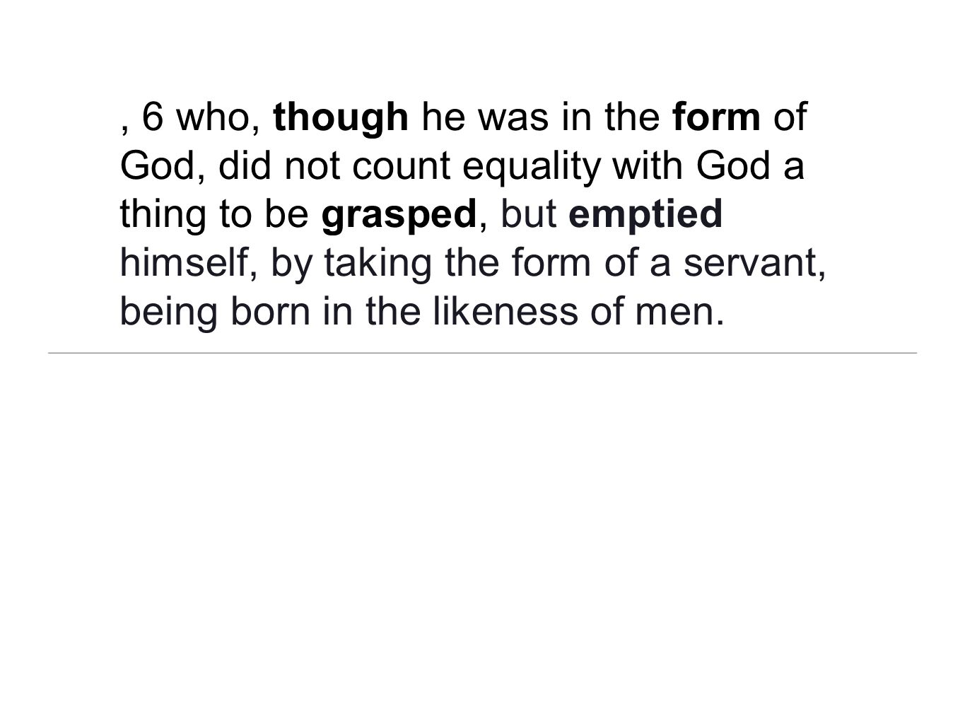 , 6 who, though he was in the form of God, did not count equality with God a thing to be grasped, but emptied himself, by taking the form of a servant, being born in the likeness of men.