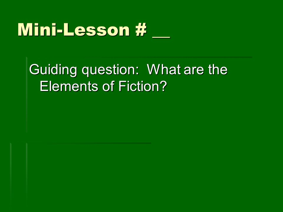Mini-Lesson # __ Guiding question: What are the Elements of Fiction