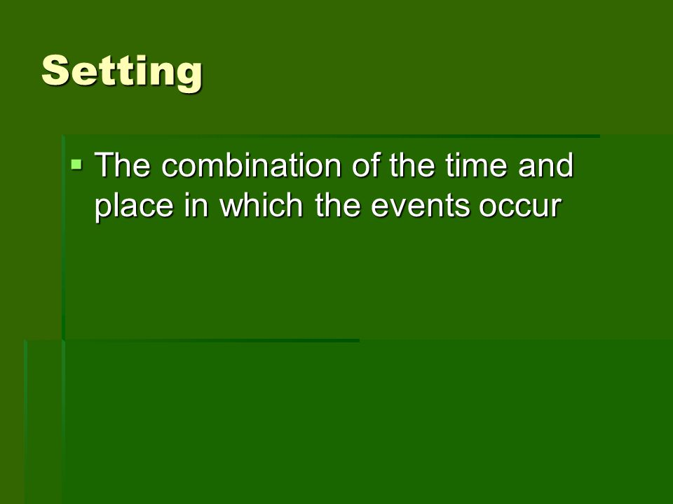 Setting The combination of the time and place in which the events occur