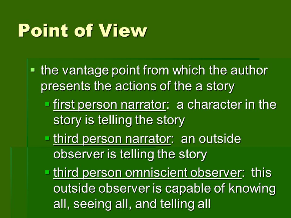 Point of View the vantage point from which the author presents the actions of the a story.
