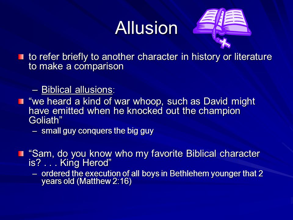 Allusion to refer briefly to another character in history or literature to make a comparison. Biblical allusions: