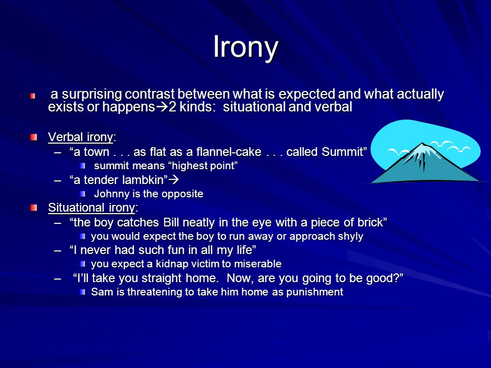 Irony a surprising contrast between what is expected and what actually exists or happens2 kinds: situational and verbal.