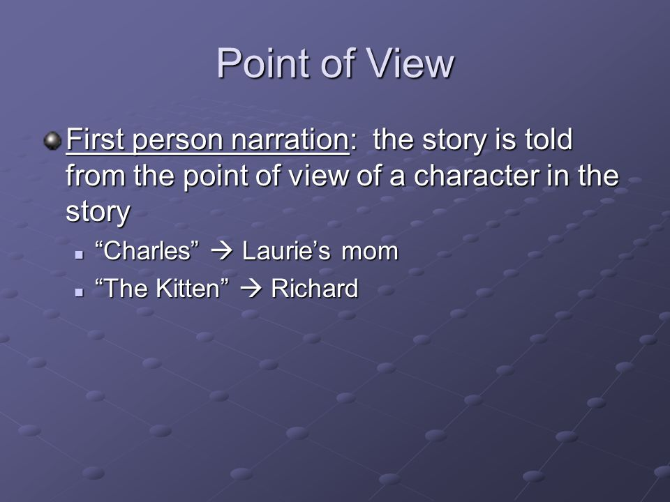 Point of View First person narration: the story is told from the point of view of a character in the story.