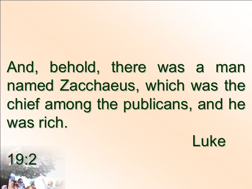 And, behold, there was a man named Zacchaeus, which was the chief among the publicans, and he was rich.
