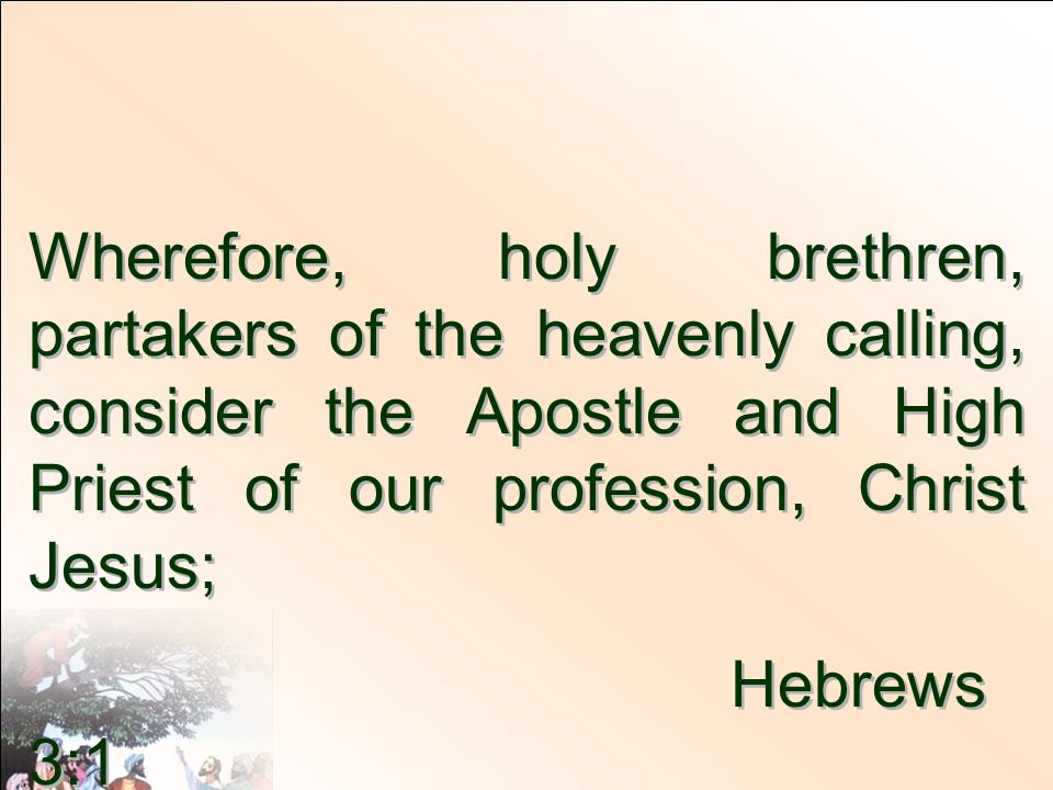 Wherefore, holy brethren, partakers of the heavenly calling, consider the Apostle and High Priest of our profession, Christ Jesus;