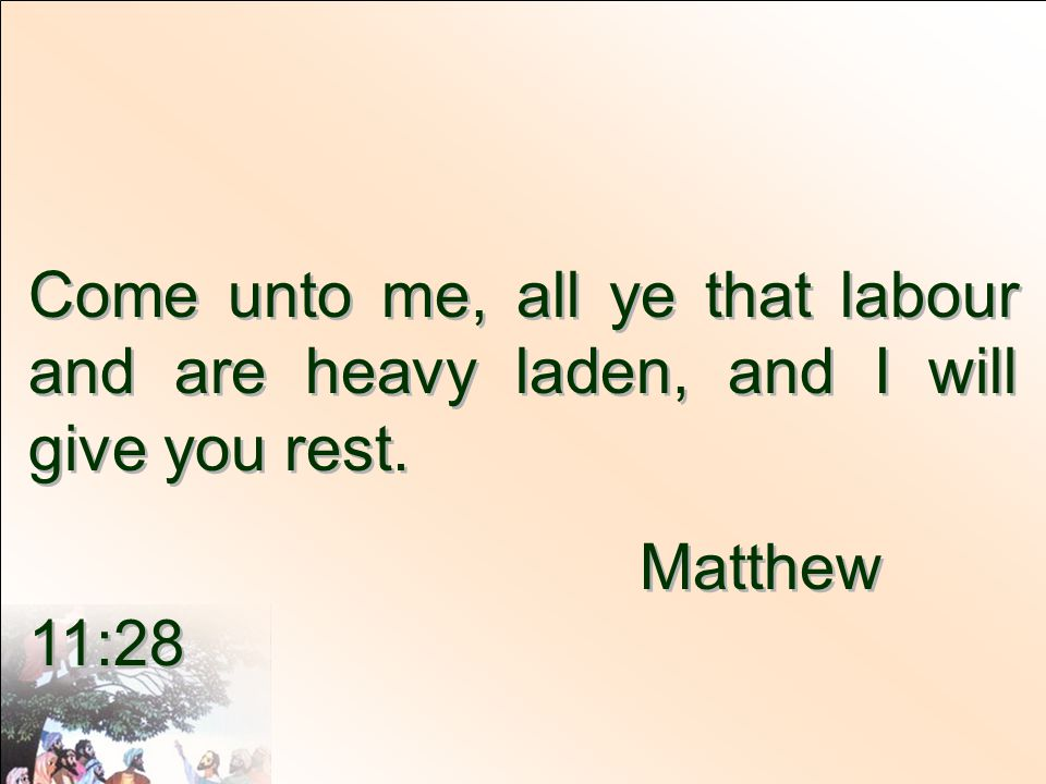 Come unto me, all ye that labour and are heavy laden, and I will give you rest.
