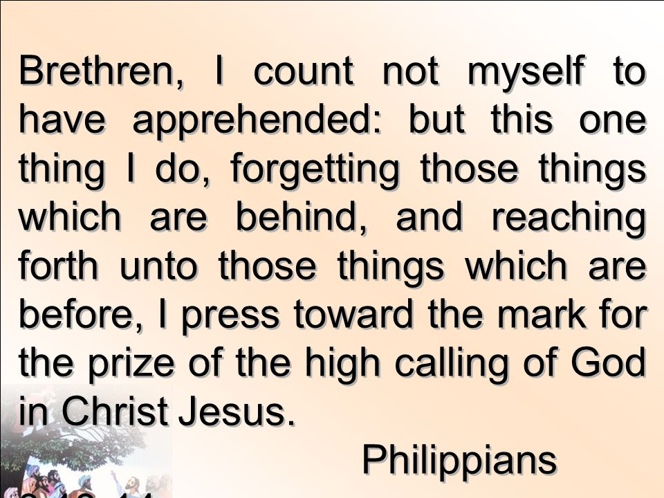 Brethren, I count not myself to have apprehended: but this one thing I do, forgetting those things which are behind, and reaching forth unto those things which are before, I press toward the mark for the prize of the high calling of God in Christ Jesus.