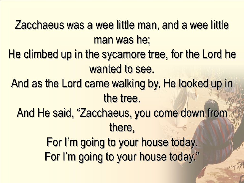 Zacchaeus was a wee little man, and a wee little man was he;