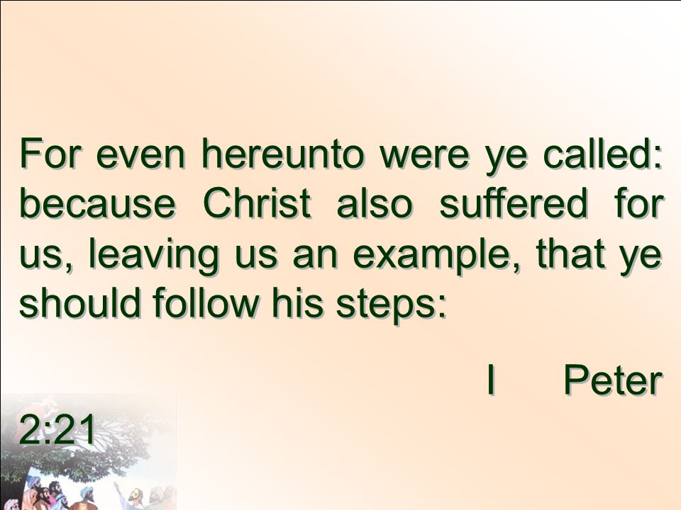For even hereunto were ye called: because Christ also suffered for us, leaving us an example, that ye should follow his steps: