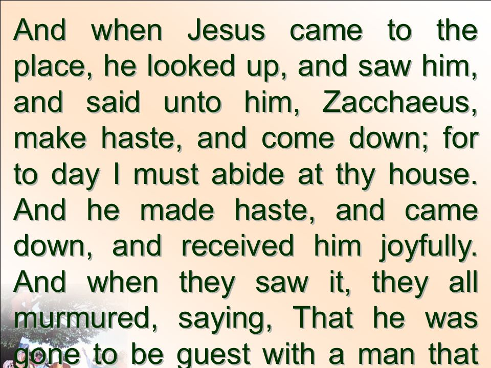 And when Jesus came to the place, he looked up, and saw him, and said unto him, Zacchaeus, make haste, and come down; for to day I must abide at thy house. And he made haste, and came down, and received him joyfully. And when they saw it, they all murmured, saying, That he was gone to be guest with a man that is a sinner.