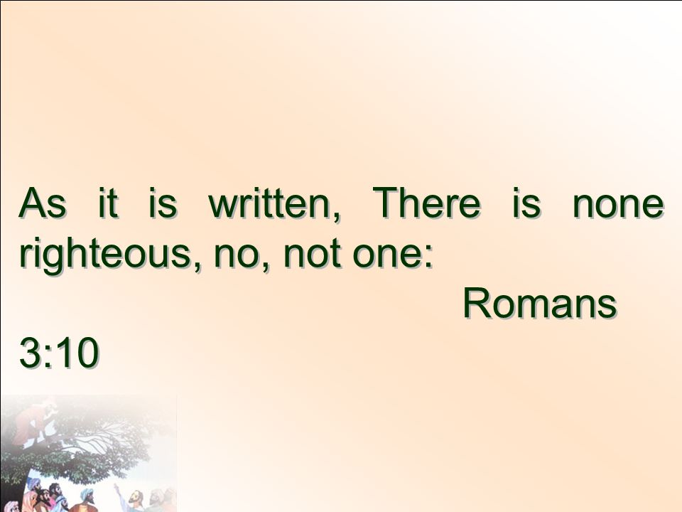 As it is written, There is none righteous, no, not one: