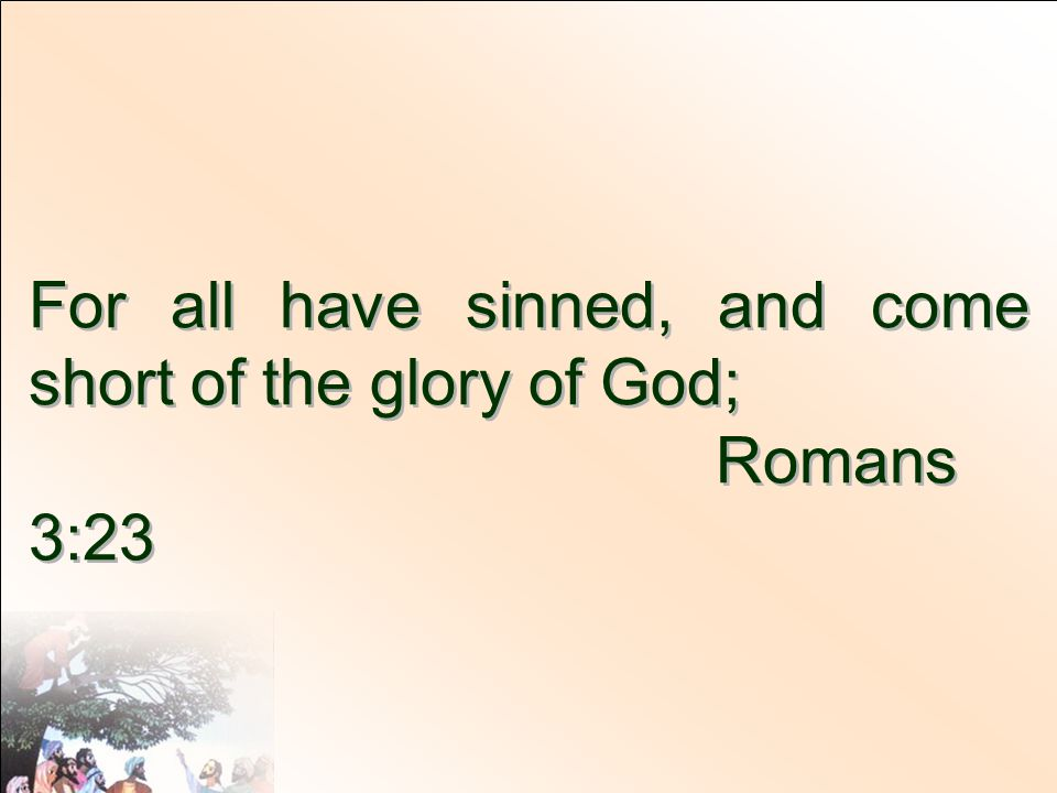 For all have sinned, and come short of the glory of God;