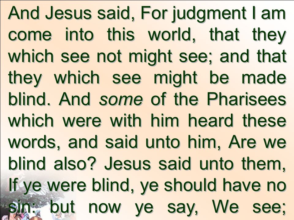 And Jesus said, For judgment I am come into this world, that they which see not might see; and that they which see might be made blind. And some of the Pharisees which were with him heard these words, and said unto him, Are we blind also Jesus said unto them, If ye were blind, ye should have no sin: but now ye say, We see; therefore your sin remaineth.