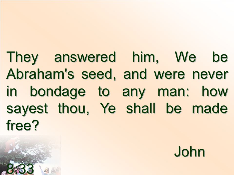 They answered him, We be Abraham s seed, and were never in bondage to any man: how sayest thou, Ye shall be made free