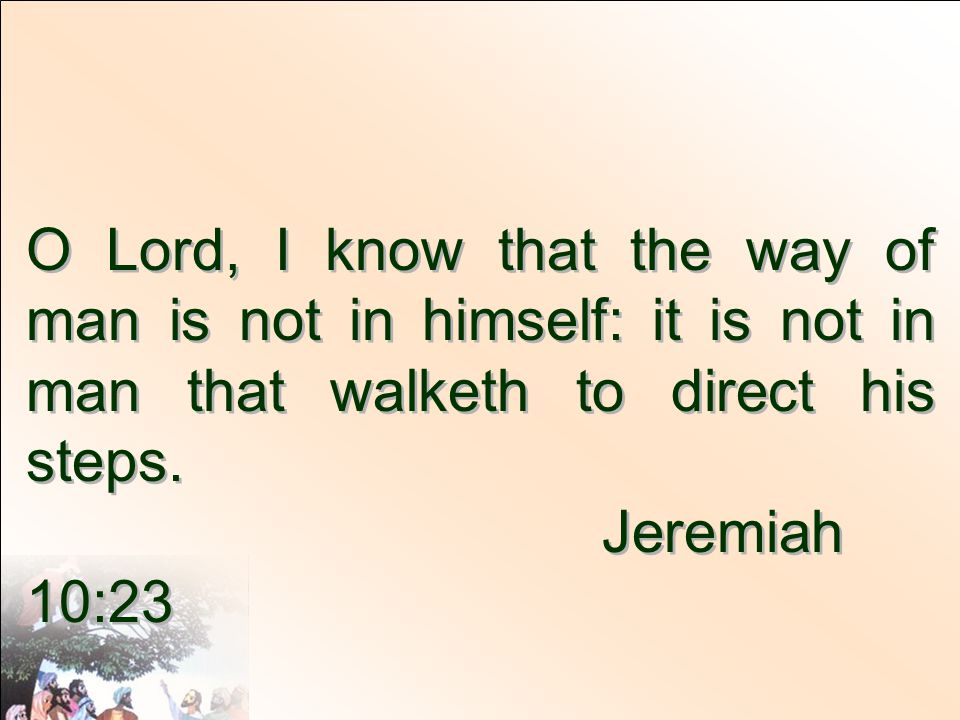 O Lord, I know that the way of man is not in himself: it is not in man that walketh to direct his steps.