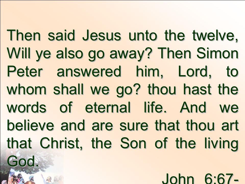 Then said Jesus unto the twelve, Will ye also go away