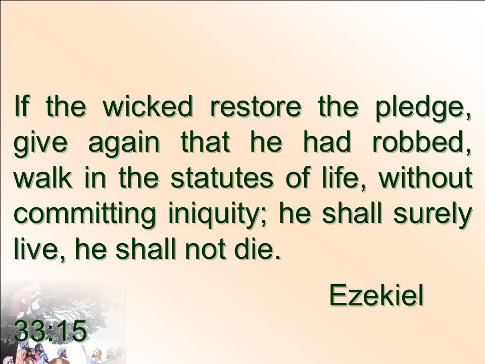 If the wicked restore the pledge, give again that he had robbed, walk in the statutes of life, without committing iniquity; he shall surely live, he shall not die.