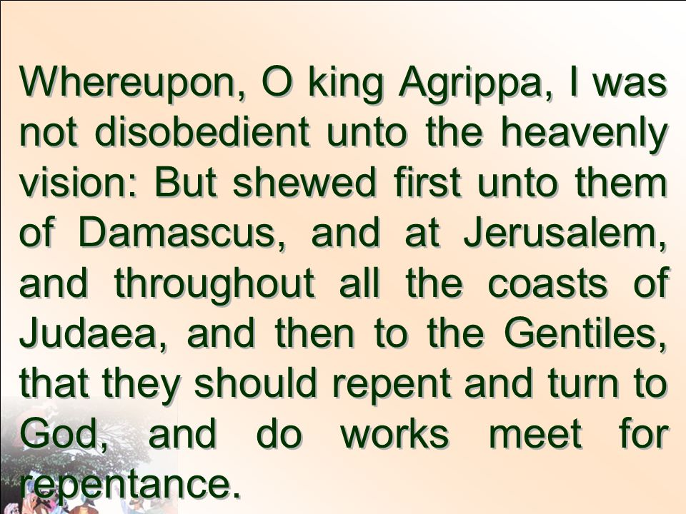Whereupon, O king Agrippa, I was not disobedient unto the heavenly vision: But shewed first unto them of Damascus, and at Jerusalem, and throughout all the coasts of Judaea, and then to the Gentiles, that they should repent and turn to God, and do works meet for repentance.
