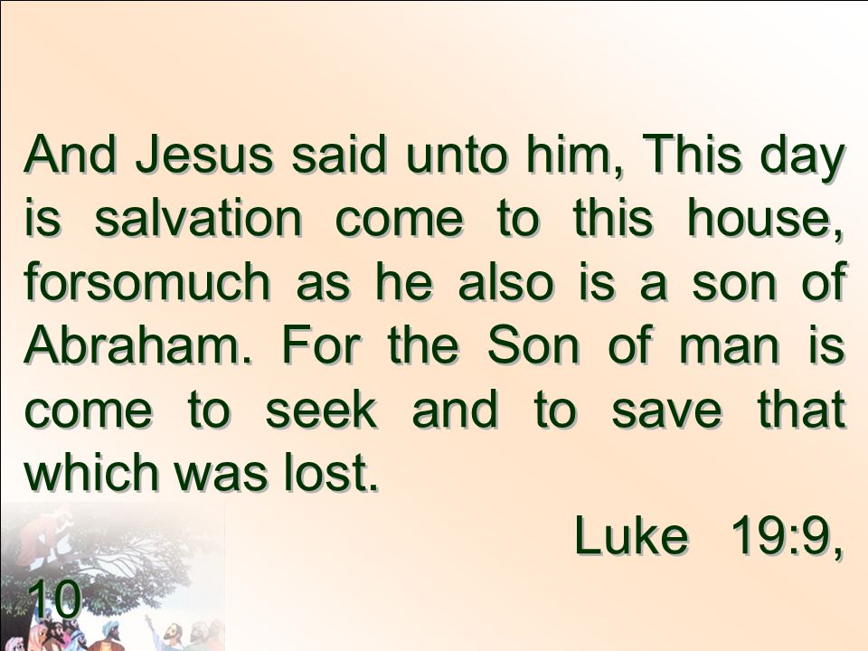 And Jesus said unto him, This day is salvation come to this house, forsomuch as he also is a son of Abraham. For the Son of man is come to seek and to save that which was lost.