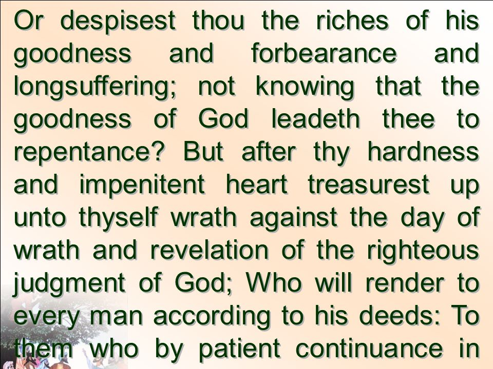 Or despisest thou the riches of his goodness and forbearance and longsuffering; not knowing that the goodness of God leadeth thee to repentance.