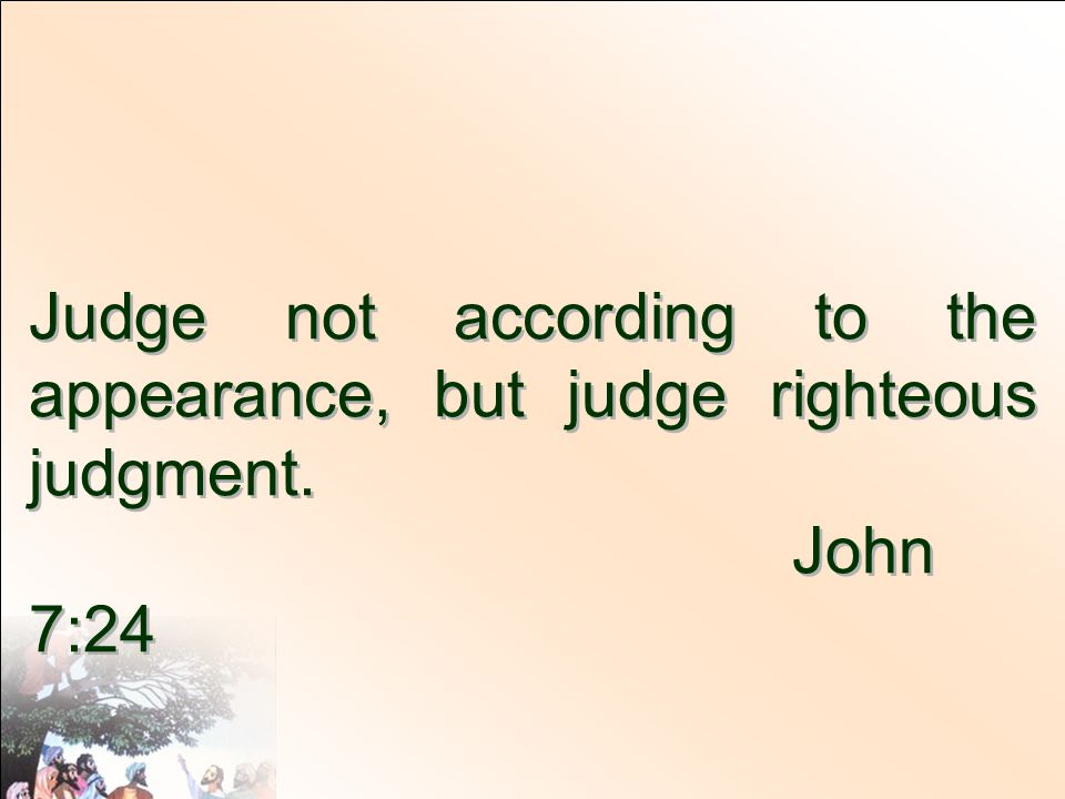 Judge not according to the appearance, but judge righteous judgment.