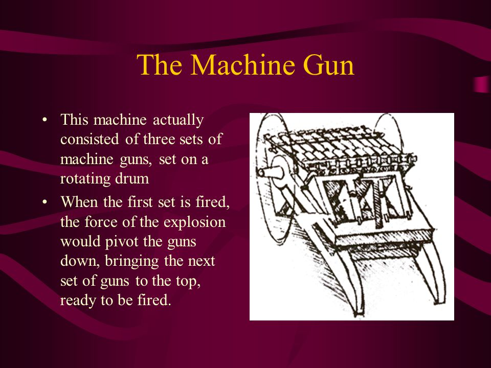 The Machine Gun This machine actually consisted of three sets of machine guns, set on a rotating drum.