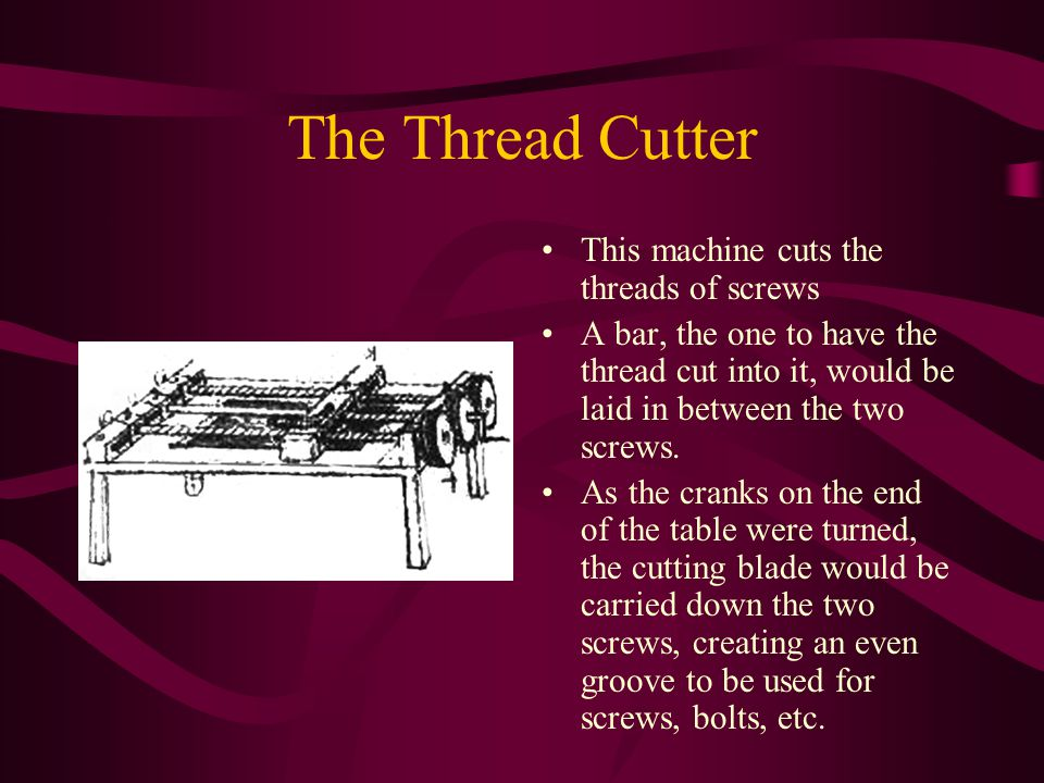 The Thread Cutter This machine cuts the threads of screws