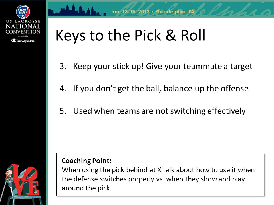 Keys to the Pick & Roll Keep your stick up! Give your teammate a target. If you don't get the ball, balance up the offense.