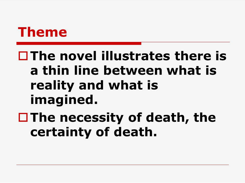 Theme The novel illustrates there is a thin line between what is reality and what is imagined.
