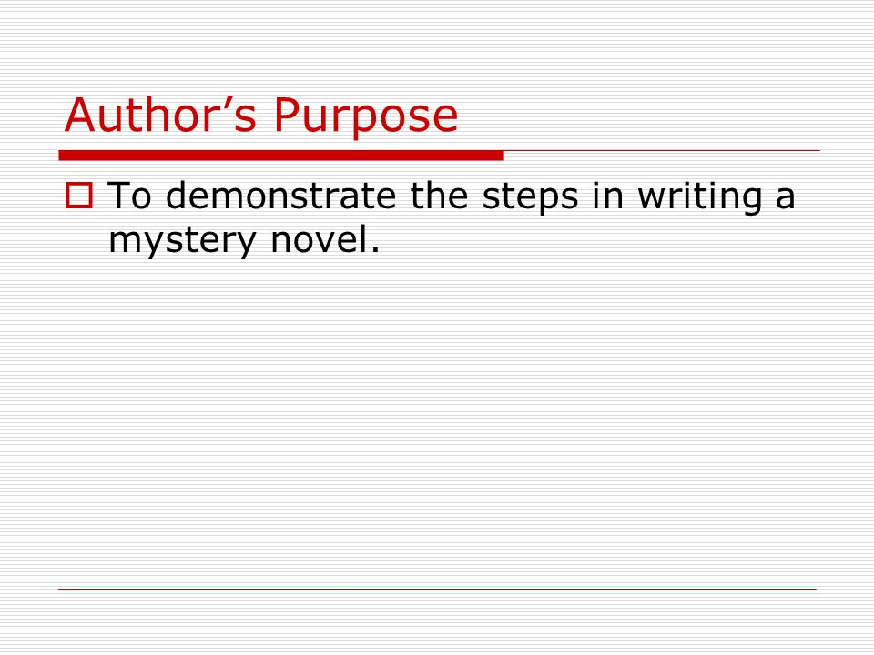 Author's Purpose To demonstrate the steps in writing a mystery novel.
