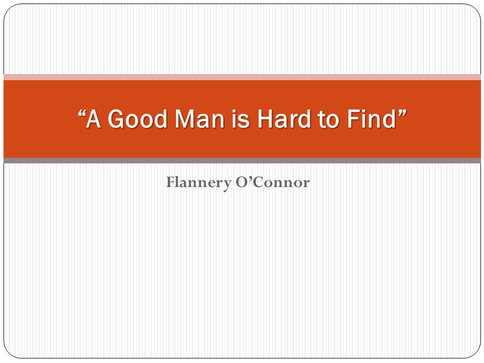 a good man is hard to find by flannery o conner essay The paper discusses the story 'a good man is hard to find' written by flannery o'connor the story reveals how ones selfishness and reluctance to accept ones.