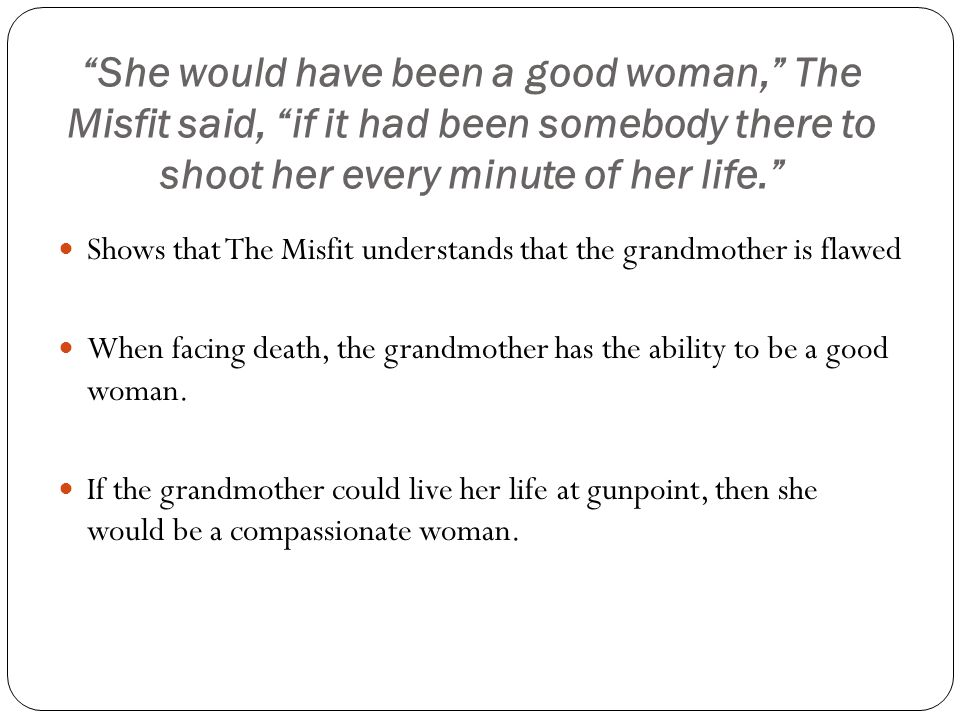 She would have been a good woman, The Misfit said, if it had been somebody there to shoot her every minute of her life.