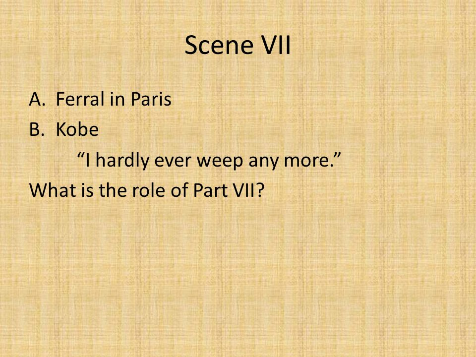 Scene VII Ferral in Paris Kobe I hardly ever weep any more.