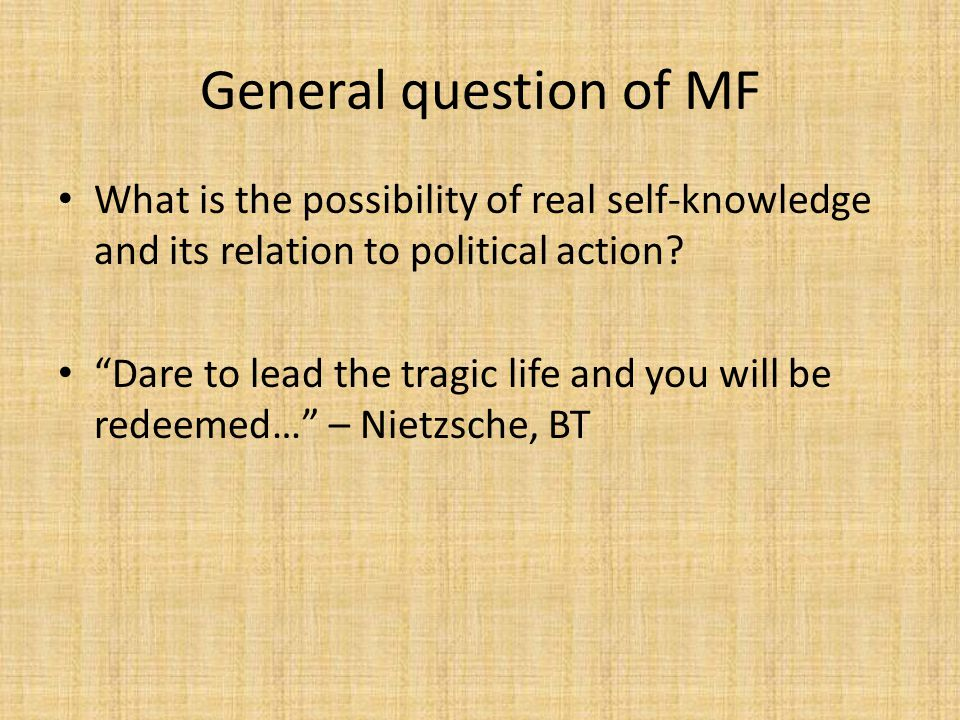 General question of MF What is the possibility of real self-knowledge and its relation to political action