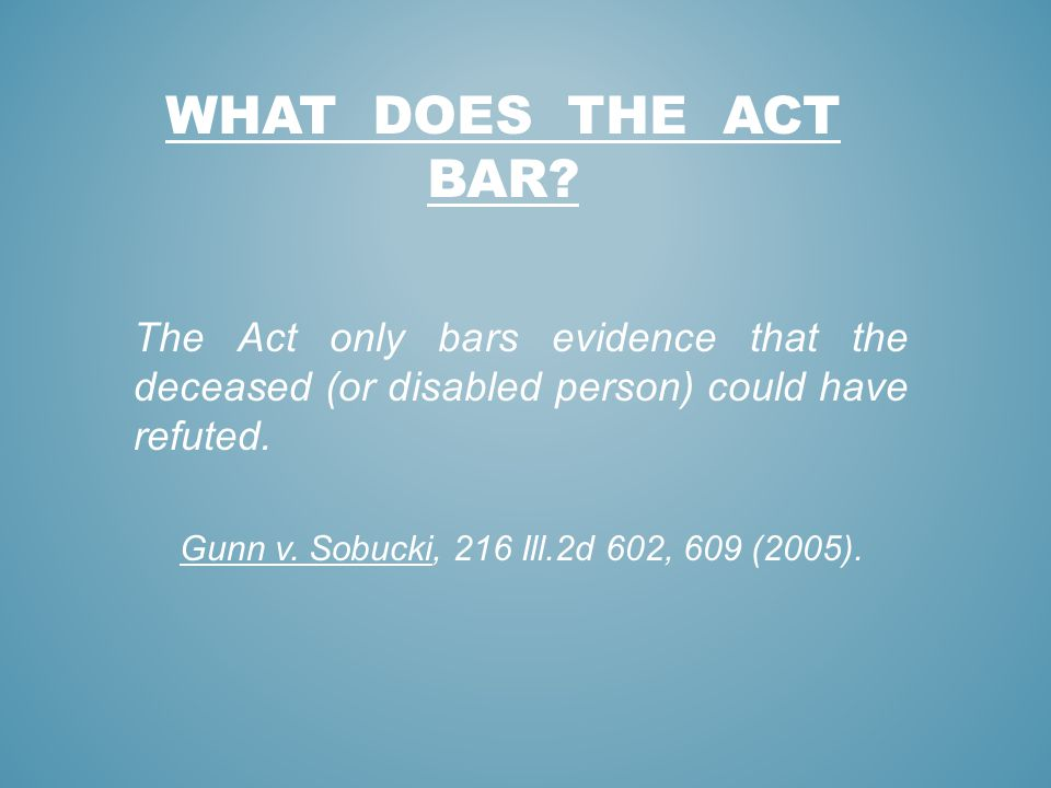 What does the act bar The Act only bars evidence that the deceased (or disabled person) could have refuted.
