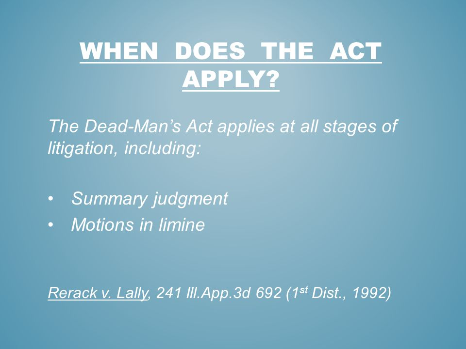 WHEN DOES THE ACT APPLY The Dead-Man's Act applies at all stages of litigation, including: Summary judgment.