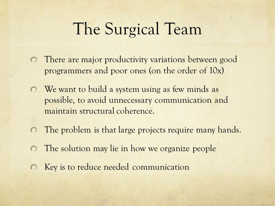 The Surgical Team There are major productivity variations between good programmers and poor ones (on the order of 10x)