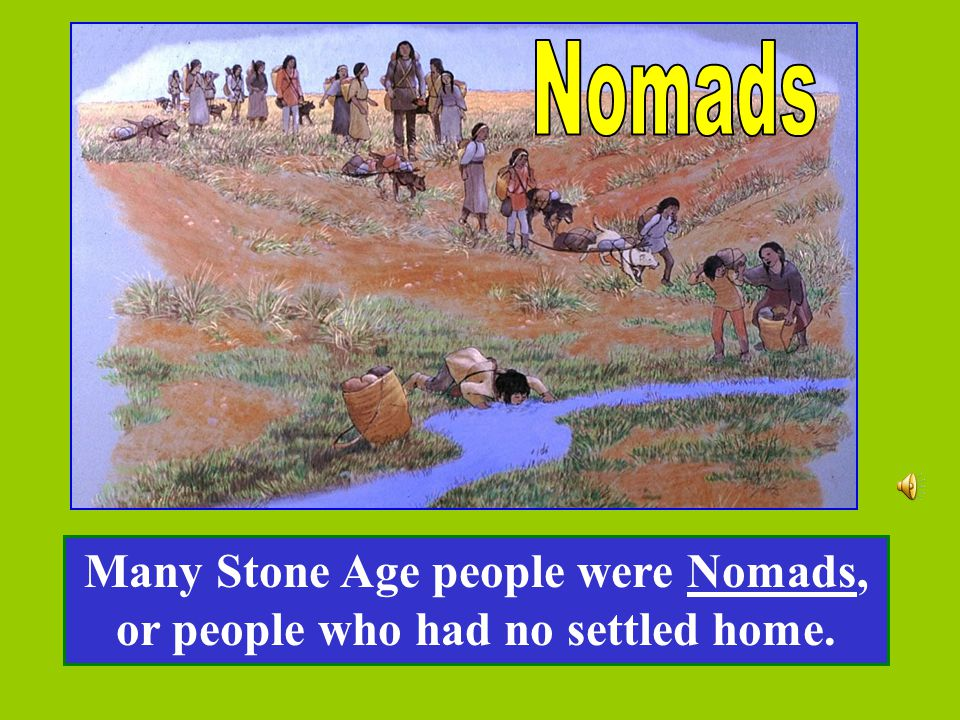 Many Stone Age people were Nomads, or people who had no settled home.