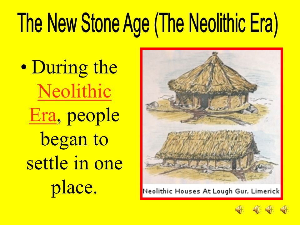During the Neolithic Era, people began to settle in one place.