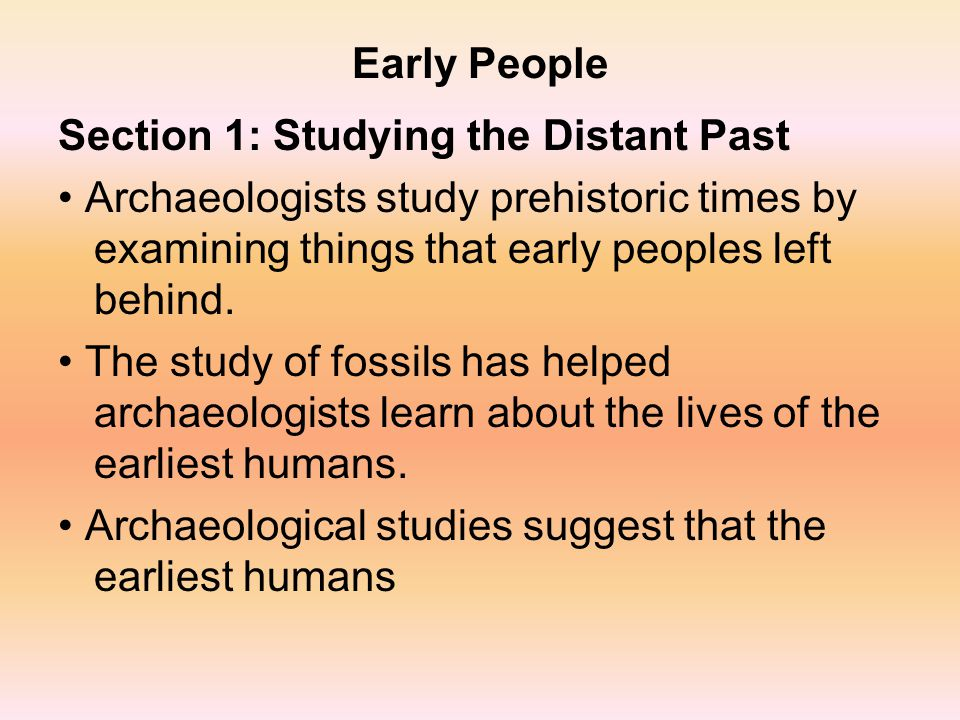 Early People Section 1: Studying the Distant Past. • Archaeologists study prehistoric times by examining things that early peoples left behind.