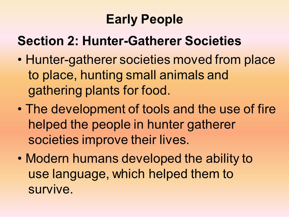 Early People Section 2: Hunter-Gatherer Societies.