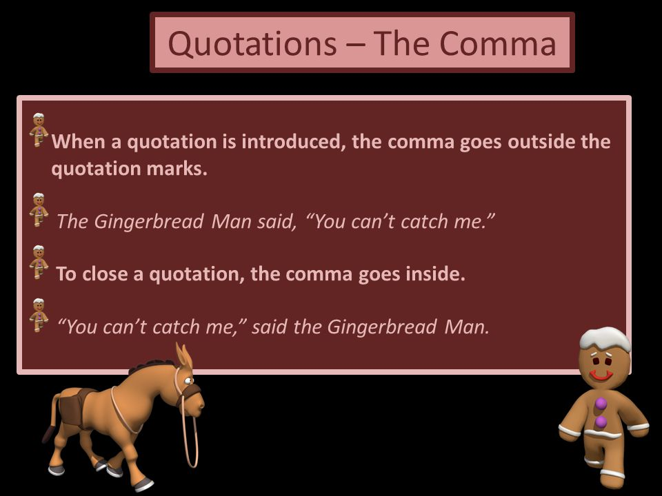 Quotations – The Comma When a quotation is introduced, the comma goes outside the. quotation marks.