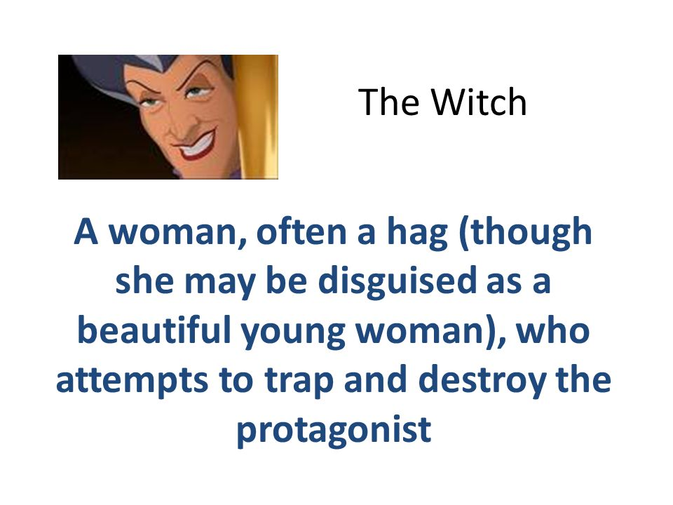 The Witch A woman, often a hag (though she may be disguised as a beautiful young woman), who attempts to trap and destroy the protagonist.
