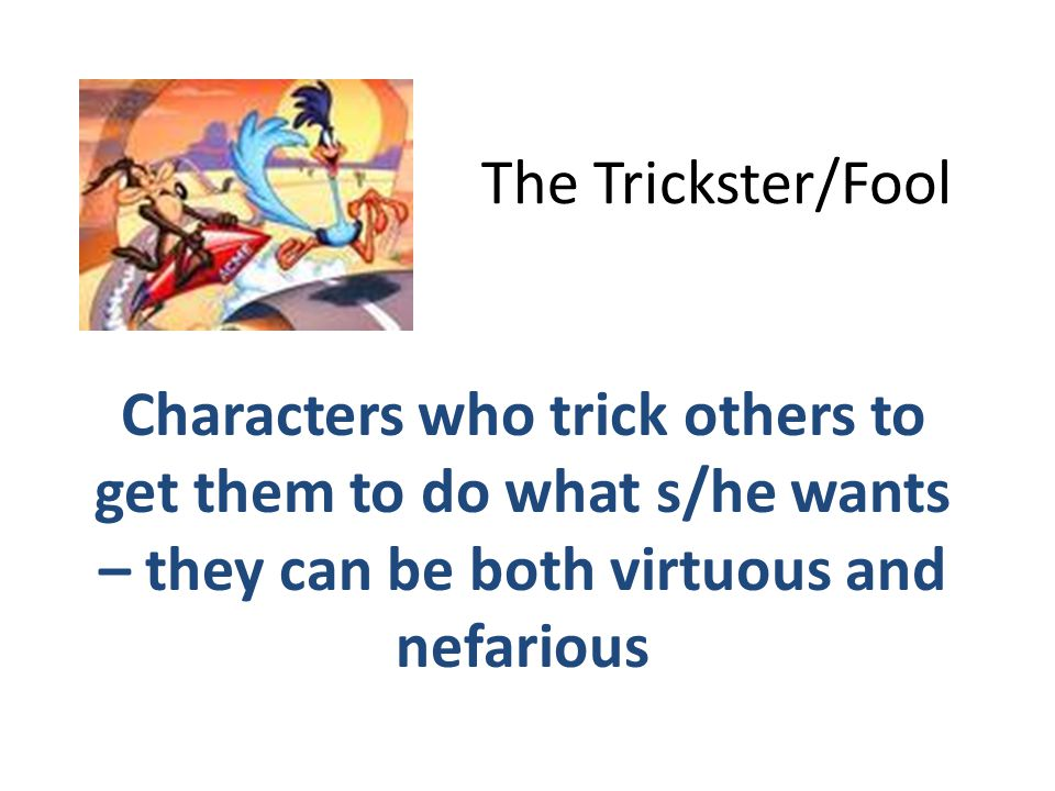 The Trickster/Fool Characters who trick others to get them to do what s/he wants – they can be both virtuous and nefarious.