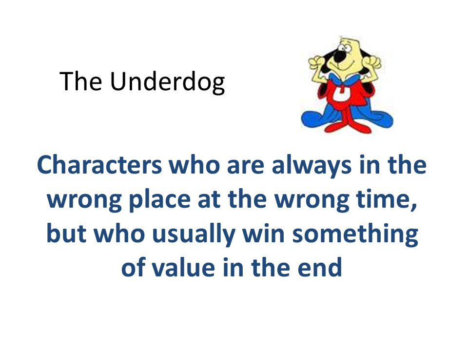 The Underdog Characters who are always in the wrong place at the wrong time, but who usually win something of value in the end.