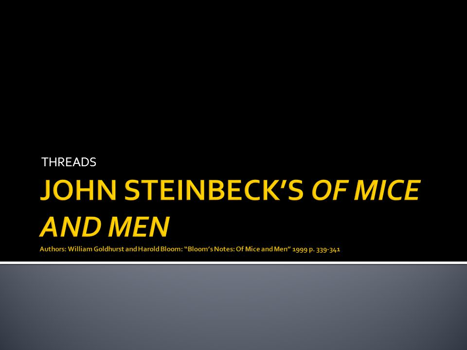 THREADS JOHN STEINBECK'S OF MICE AND MEN Authors: William Goldhurst and Harold Bloom: Bloom's Notes: Of Mice and Men 1999 p.